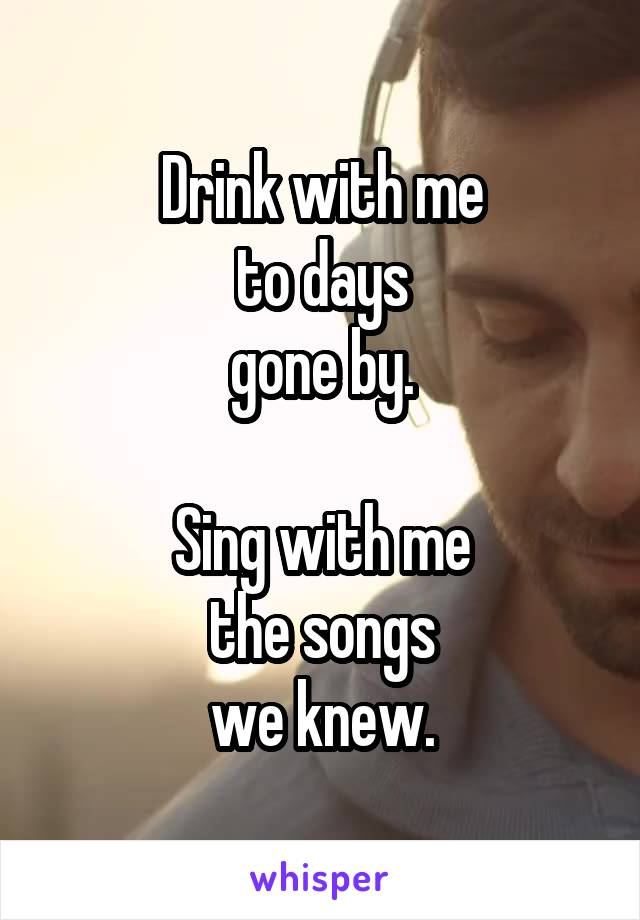Drink with me to days gone by.  Sing with me the songs we knew.