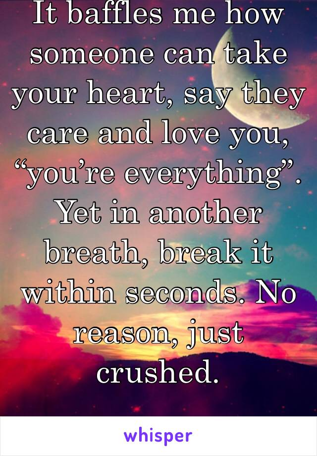 "It baffles me how someone can take your heart, say they care and love you, ""you're everything"". Yet in another breath, break it within seconds. No reason, just crushed."
