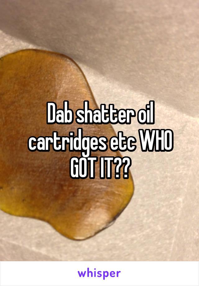 Dab shatter oil cartridges etc WHO GOT IT??