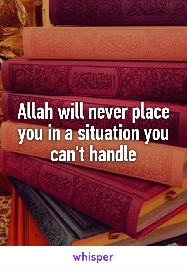 Allah will never place you in a situation you can't handle