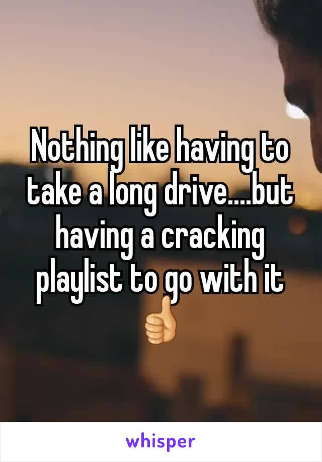 Nothing like having to take a long drive....but having a cracking playlist to go with it 👍