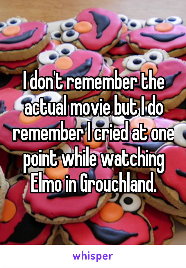 I don't remember the actual movie but I do remember I cried at one point while watching Elmo in Grouchland.