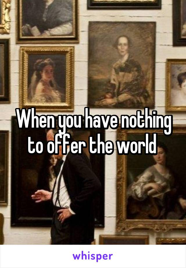 When you have nothing to offer the world