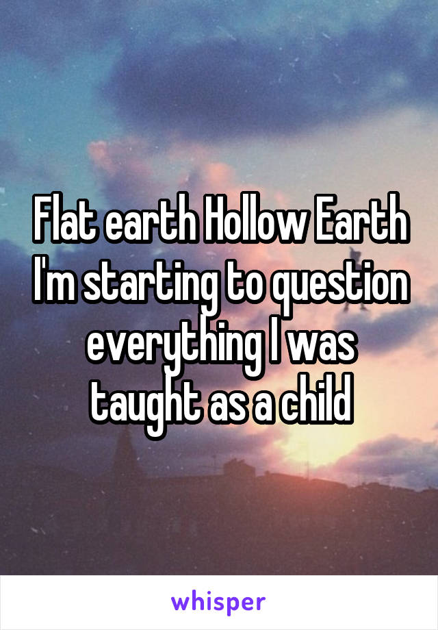 Flat earth Hollow Earth I'm starting to question everything I was taught as a child