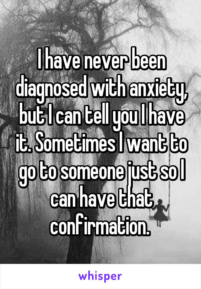 I have never been diagnosed with anxiety, but I can tell you I have it. Sometimes I want to go to someone just so I can have that confirmation.