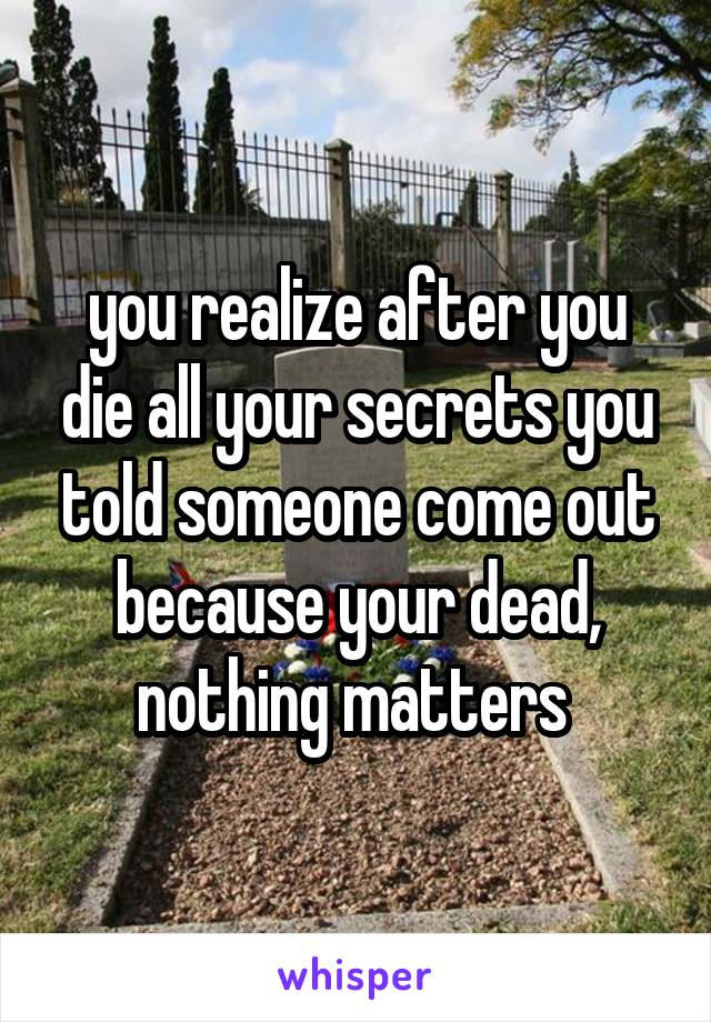 you realize after you die all your secrets you told someone come out because your dead, nothing matters