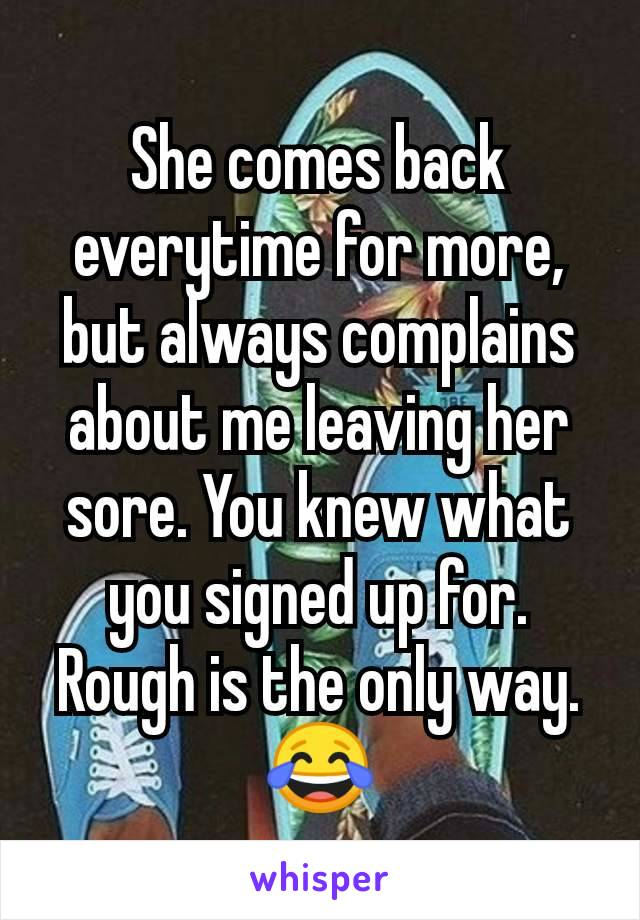 She comes back everytime for more, but always complains about me leaving her sore. You knew what you signed up for. Rough is the only way. 😂