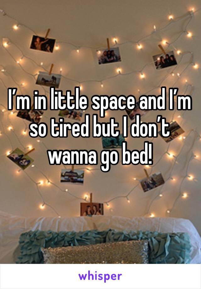 I'm in little space and I'm so tired but I don't wanna go bed!