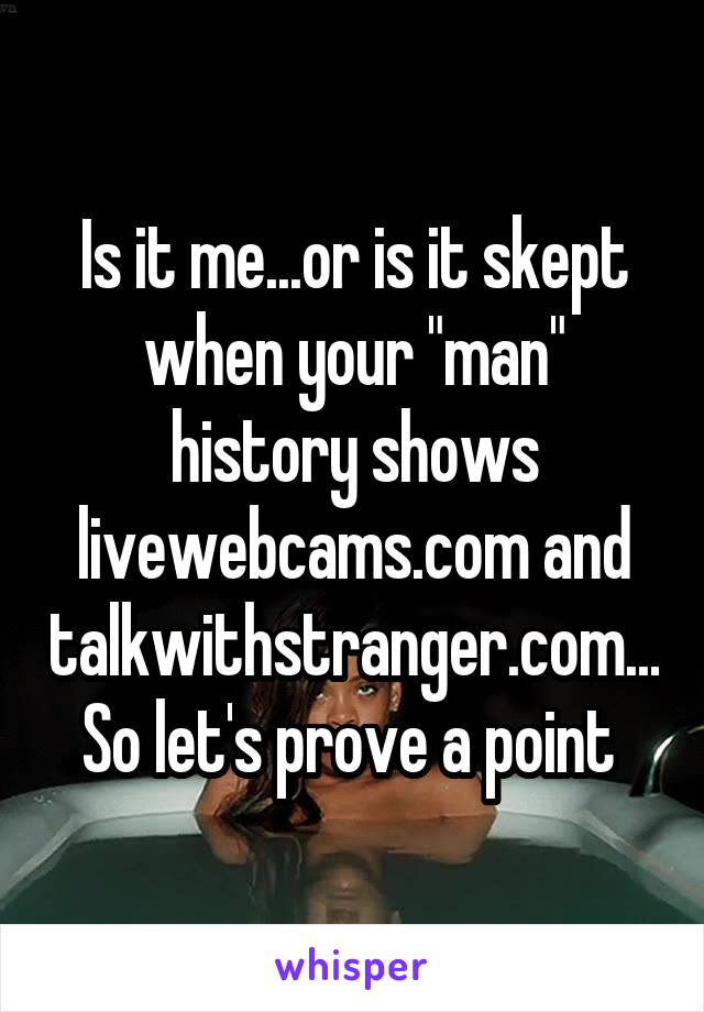 "Is it me...or is it skept when your ""man"" history shows livewebcams.com and talkwithstranger.com... So let's prove a point"