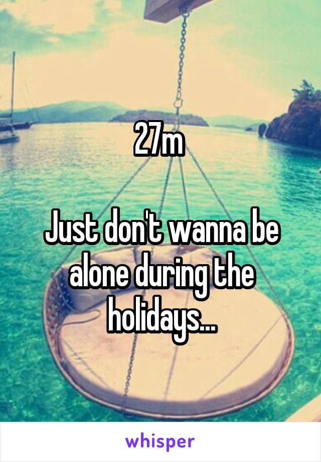 27m   Just don't wanna be alone during the holidays...