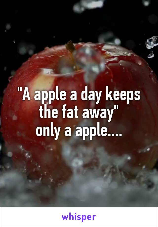 """""""A apple a day keeps the fat away"""" only a apple...."""