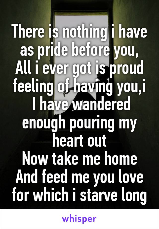 There is nothing i have as pride before you, All i ever got is proud feeling of having you,i  I have wandered enough pouring my heart out Now take me home And feed me you love for which i starve long