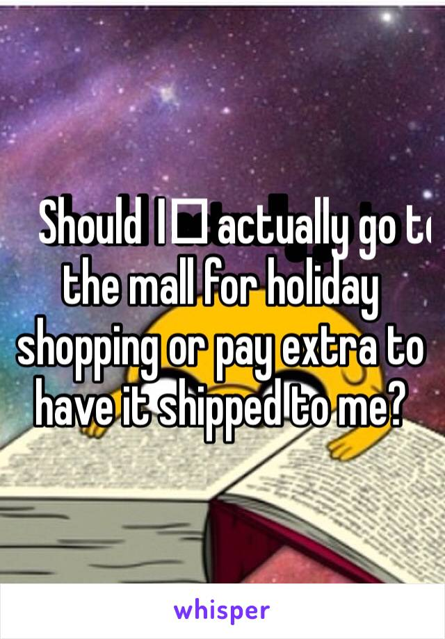 Should I️ actually go to the mall for holiday shopping or pay extra to have it shipped to me?