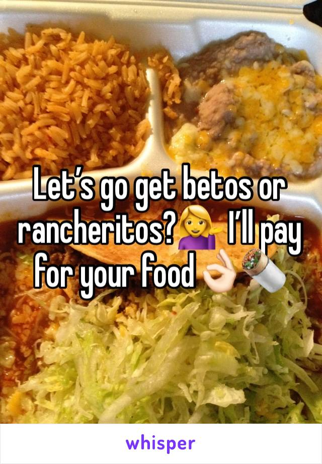 Let's go get betos or rancheritos?💁 I'll pay for your food👌🏻🌯