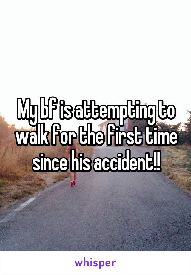 My bf is attempting to walk for the first time since his accident!!