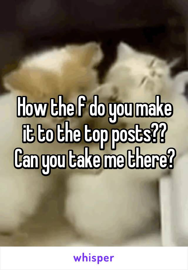 How the f do you make it to the top posts?? Can you take me there?