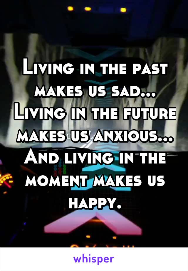 Living in the past makes us sad... Living in the future makes us anxious... And living in the moment makes us happy.