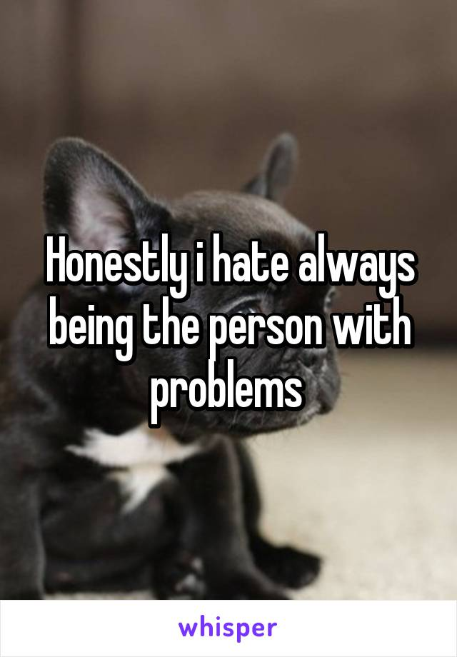 Honestly i hate always being the person with problems