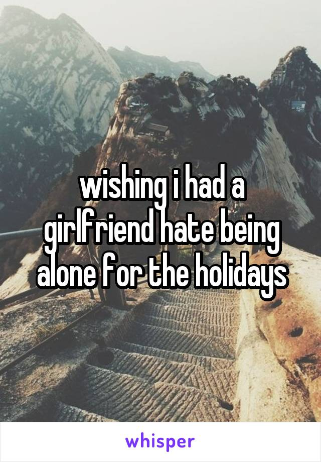 wishing i had a girlfriend hate being alone for the holidays