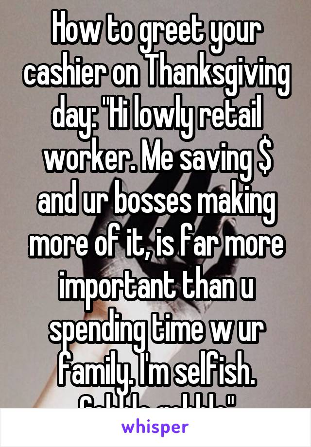 "How to greet your cashier on Thanksgiving day: ""Hi lowly retail worker. Me saving $ and ur bosses making more of it, is far more important than u spending time w ur family. I'm selfish. Gobble gobble"""