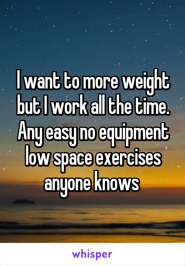 I want to more weight but I work all the time. Any easy no equipment low space exercises anyone knows