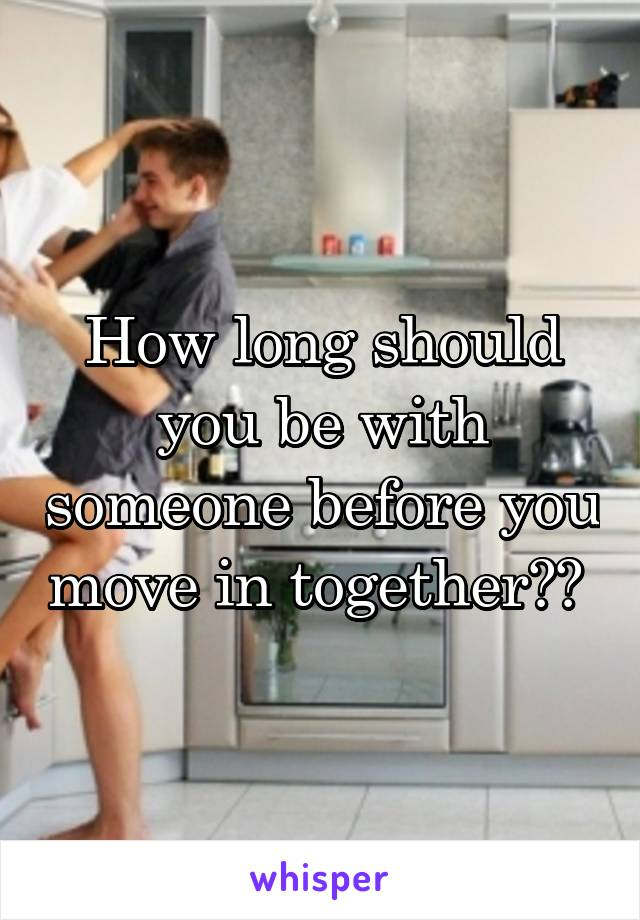 How long should you be with someone before you move in together??