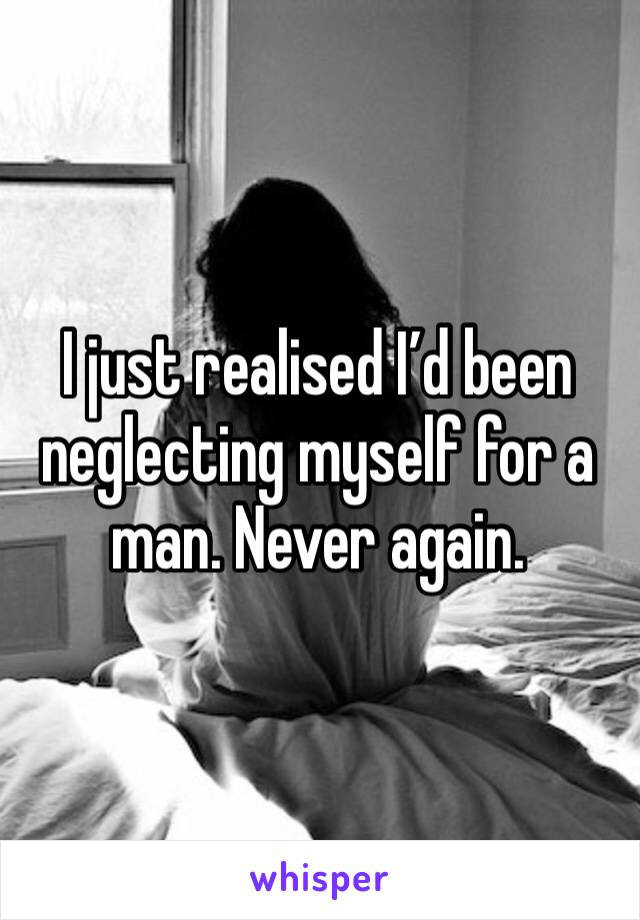 I just realised I'd been neglecting myself for a man. Never again.