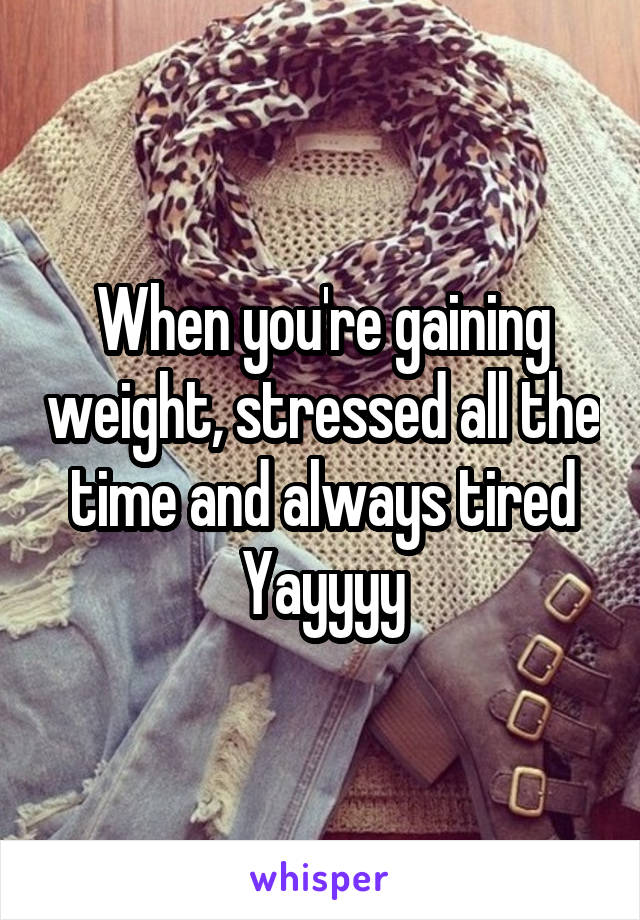 When you're gaining weight, stressed all the time and always tired Yayyyy