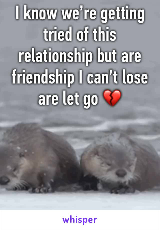 I know we're getting tried of this relationship but are friendship I can't lose are let go 💔