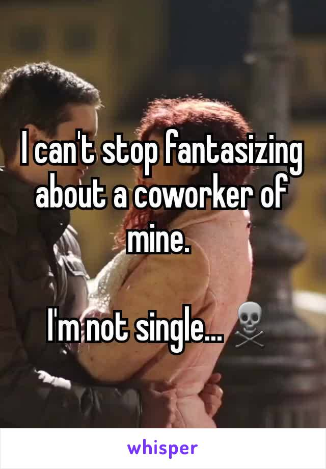 I can't stop fantasizing about a coworker of mine.   I'm not single...☠