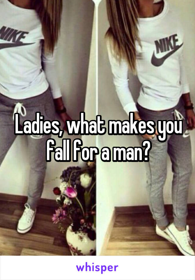Ladies, what makes you fall for a man?