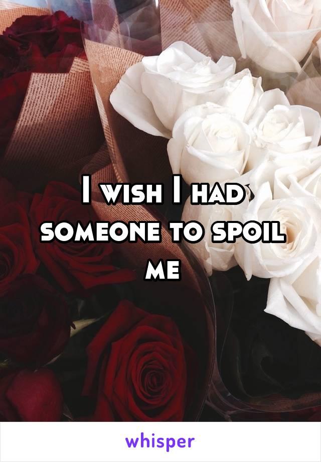 I wish I had someone to spoil me