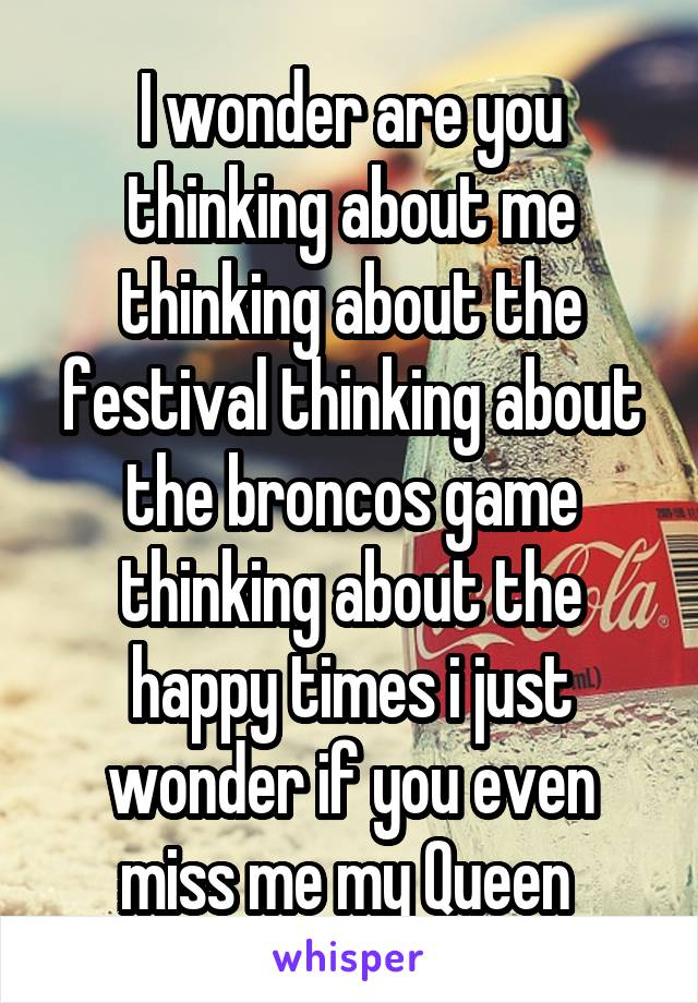 I wonder are you thinking about me thinking about the festival thinking about the broncos game thinking about the happy times i just wonder if you even miss me my Queen