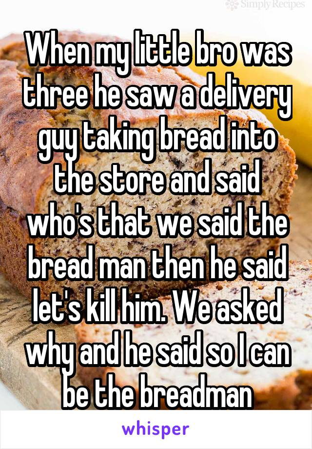 When my little bro was three he saw a delivery guy taking bread into the store and said who's that we said the bread man then he said let's kill him. We asked why and he said so I can be the breadman