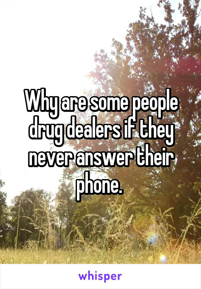 Why are some people drug dealers if they never answer their phone.