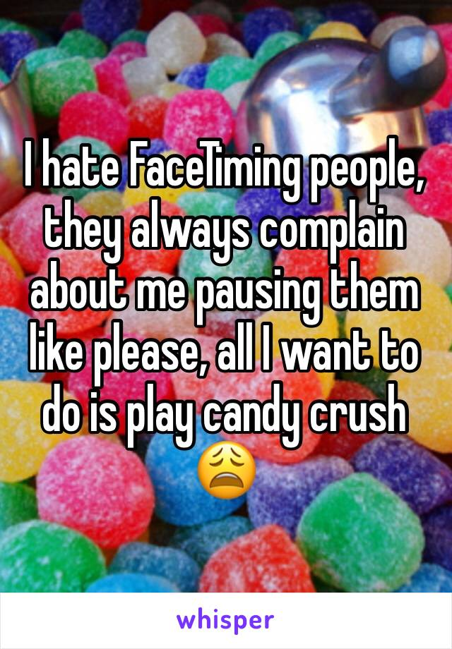 I hate FaceTiming people, they always complain about me pausing them like please, all I want to do is play candy crush 😩