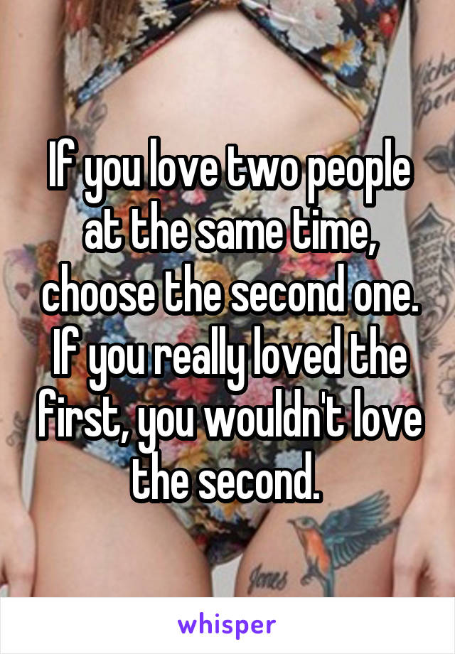 If you love two people at the same time, choose the second one. If you really loved the first, you wouldn't love the second.