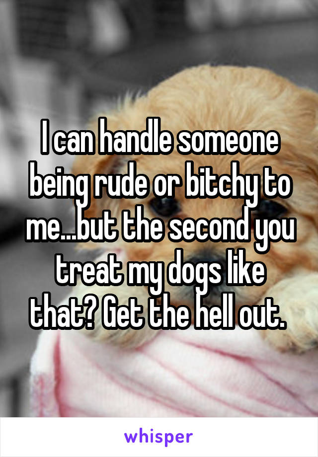 I can handle someone being rude or bitchy to me...but the second you treat my dogs like that? Get the hell out.