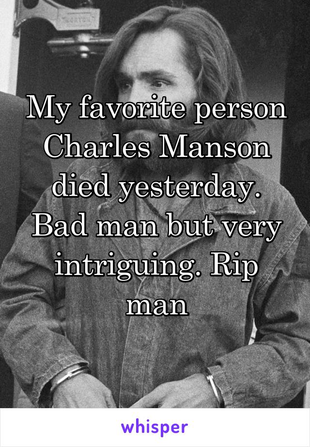 My favorite person Charles Manson died yesterday. Bad man but very intriguing. Rip man