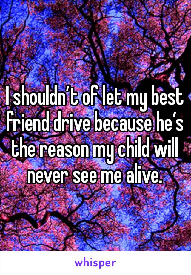 I shouldn't of let my best friend drive because he's the reason my child will never see me alive.