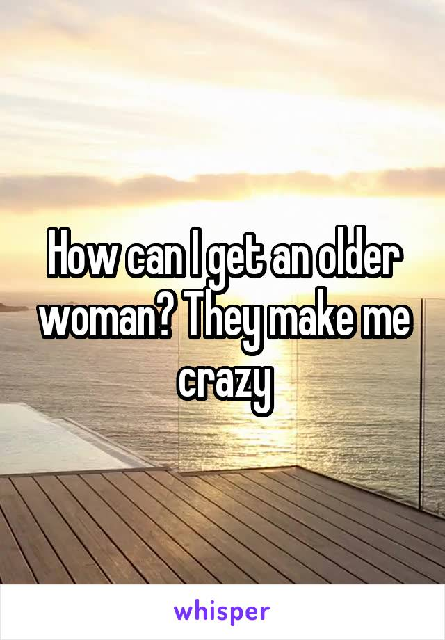 How can I get an older woman? They make me crazy