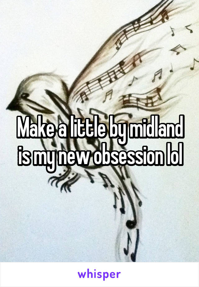 Make a little by midland is my new obsession lol