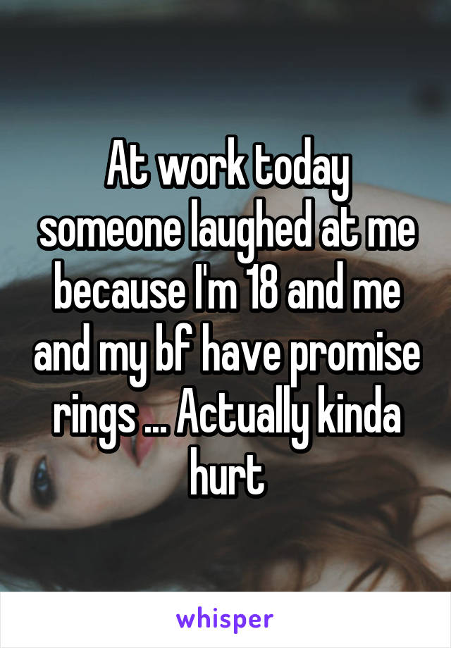 At work today someone laughed at me because I'm 18 and me and my bf have promise rings ... Actually kinda hurt