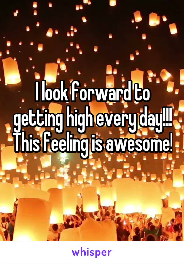 I look forward to getting high every day!!! This feeling is awesome!