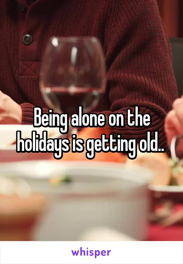 Being alone on the holidays is getting old..