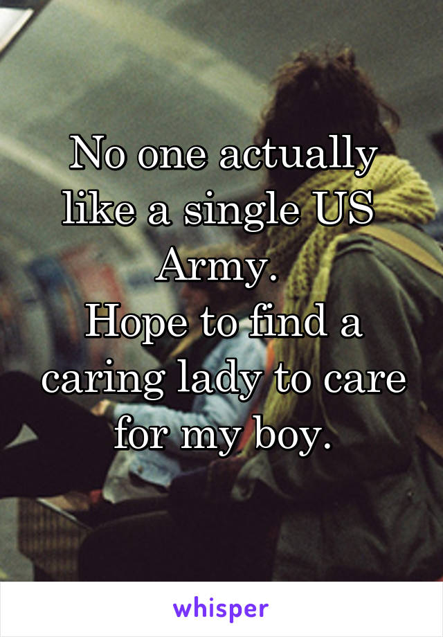 No one actually like a single US  Army.  Hope to find a caring lady to care for my boy.