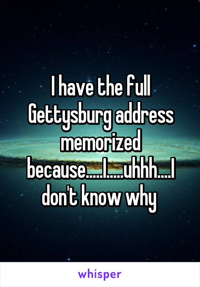 I have the full Gettysburg address memorized because.....I.....uhhh....I don't know why