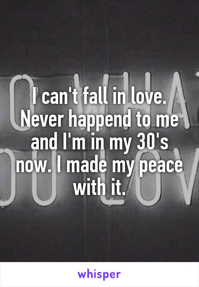 I can't fall in love. Never happend to me and I'm in my 30's now. I made my peace with it.