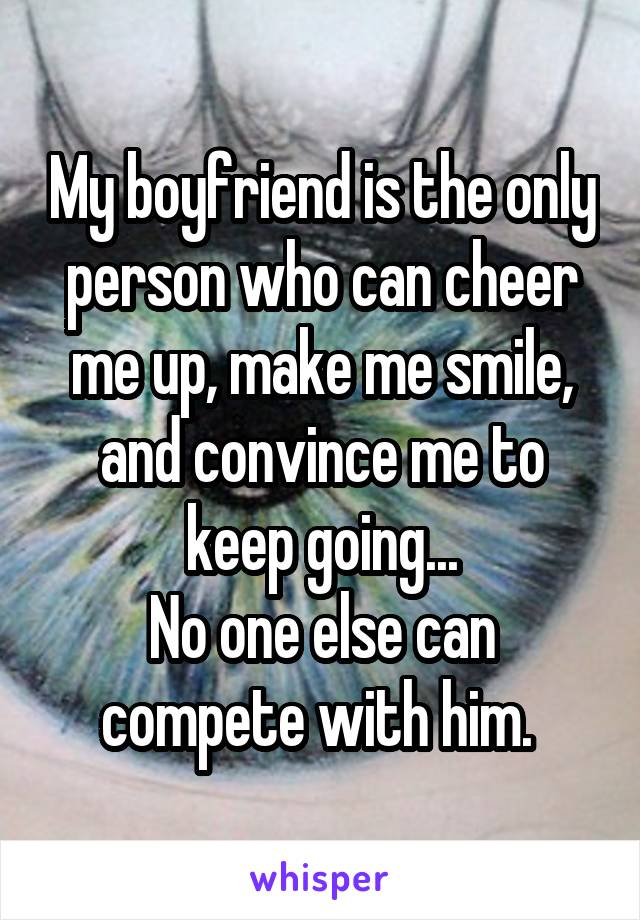 My boyfriend is the only person who can cheer me up, make me smile, and convince me to keep going... No one else can compete with him.