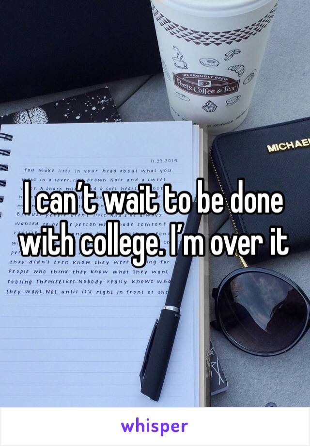 I can't wait to be done with college. I'm over it
